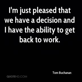 I'm just pleased that we have a decision and I have the ability to get back to work.