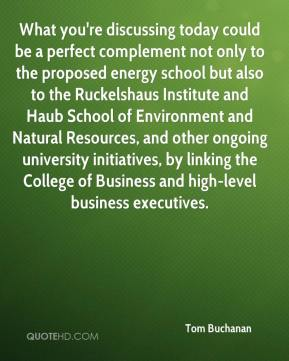 What you're discussing today could be a perfect complement not only to the proposed energy school but also to the Ruckelshaus Institute and Haub School of Environment and Natural Resources, and other ongoing university initiatives, by linking the College of Business and high-level business executives.