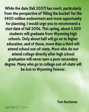Tom Buchanan  - While the date (fall 2007) has merit, particularly from the perspective of 'filling the bucket' for the $400 million endowment and more opportunity for planning, I would urge you to recommend a start date of fall 2006. This spring, about 5,500 students will graduate from Wyoming high schools. Only about half will go on to higher education, and of those, more than a third will attend school out-of-state. Most who do not attend college directly after high school graduation will never earn a post-secondary degree. Many who go to college out-of-state will be lost to Wyoming forever.
