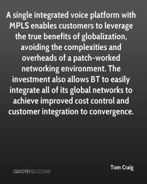 Tom Craig  - A single integrated voice platform with MPLS enables customers to leverage the true benefits of globalization, avoiding the complexities and overheads of a patch-worked networking environment. The investment also allows BT to easily integrate all of its global networks to achieve improved cost control and customer integration to convergence.
