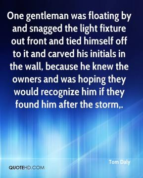 Tom Daly  - One gentleman was floating by and snagged the light fixture out front and tied himself off to it and carved his initials in the wall, because he knew the owners and was hoping they would recognize him if they found him after the storm.