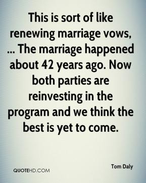 Tom Daly  - This is sort of like renewing marriage vows, ... The marriage happened about 42 years ago. Now both parties are reinvesting in the program and we think the best is yet to come.