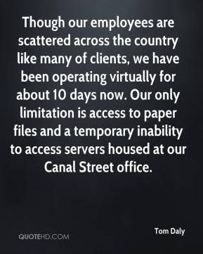Tom Daly  - Though our employees are scattered across the country like many of clients, we have been operating virtually for about 10 days now. Our only limitation is access to paper files and a temporary inability to access servers housed at our Canal Street office.