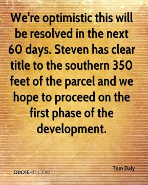 We're optimistic this will be resolved in the next 60 days. Steven has clear title to the southern 350 feet of the parcel and we hope to proceed on the first phase of the development.