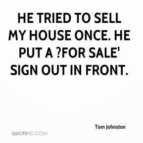 He tried to sell my house once. He put a ?For Sale' sign out in front.