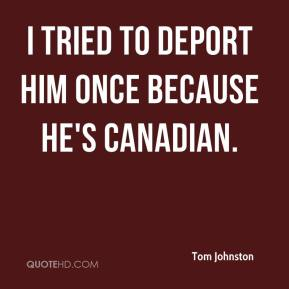 I tried to deport him once because he's Canadian.