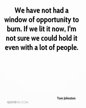 We have not had a window of opportunity to burn. If we lit it now, I'm not sure we could hold it even with a lot of people.