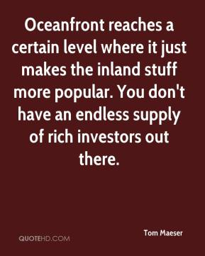 Tom Maeser  - Oceanfront reaches a certain level where it just makes the inland stuff more popular. You don't have an endless supply of rich investors out there.