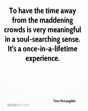 To have the time away from the maddening crowds is very meaningful in a soul-searching sense. It's a once-in-a-lifetime experience.