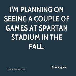 Tom Megyesi  - I'm planning on seeing a couple of games at Spartan Stadium in the fall.