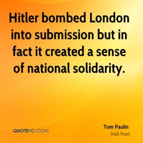 Hitler bombed London into submission but in fact it created a sense of national solidarity.