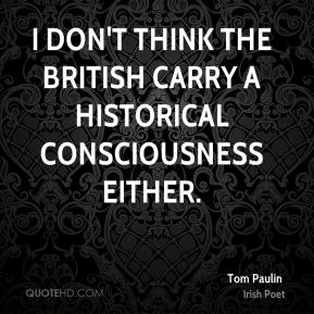 I don't think the British carry a historical consciousness either.