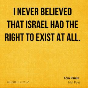 I never believed that Israel had the right to exist at all.