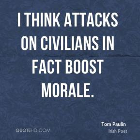 I think attacks on civilians in fact boost morale.