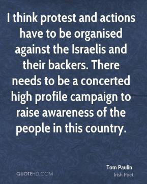 I think protest and actions have to be organised against the Israelis and their backers. There needs to be a concerted high profile campaign to raise awareness of the people in this country.