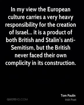 In my view the European culture carries a very heavy responsibility for the creation of Israel... it is a product of both British and Stalin's anti- Semitism, but the British never faced their own complicity in its construction.