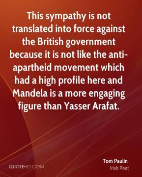 Tom Paulin - This sympathy is not translated into force against the British government because it is not like the anti- apartheid movement which had a high profile here and Mandela is a more engaging figure than Yasser Arafat.