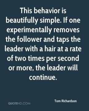 Tom Richardson  - This behavior is beautifully simple. If one experimentally removes the follower and taps the leader with a hair at a rate of two times per second or more, the leader will continue.