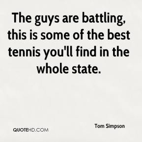 Tom Simpson  - The guys are battling, this is some of the best tennis you'll find in the whole state.