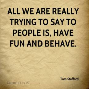 All we are really trying to say to people is, have fun and behave.