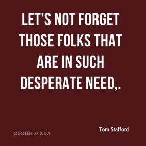 Tom Stafford  - Let's not forget those folks that are in such desperate need.