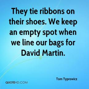 Tom Typrowicz  - They tie ribbons on their shoes. We keep an empty spot when we line our bags for David Martin.