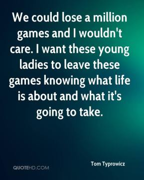 Tom Typrowicz  - We could lose a million games and I wouldn't care. I want these young ladies to leave these games knowing what life is about and what it's going to take.