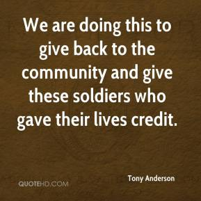 Tony Anderson  - We are doing this to give back to the community and give these soldiers who gave their lives credit.