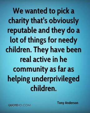 Tony Anderson  - We wanted to pick a charity that's obviously reputable and they do a lot of things for needy children. They have been real active in he community as far as helping underprivileged children.