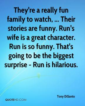 Tony DiSanto  - They're a really fun family to watch, ... Their stories are funny. Run's wife is a great character. Run is so funny. That's going to be the biggest surprise - Run is hilarious.