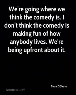 We're going where we think the comedy is. I don't think the comedy is making fun of how anybody lives. We're being upfront about it.