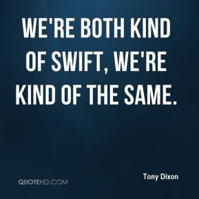 We're both kind of swift, we're kind of the same.