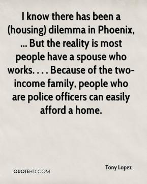 Tony Lopez  - I know there has been a (housing) dilemma in Phoenix, ... But the reality is most people have a spouse who works. . . . Because of the two-income family, people who are police officers can easily afford a home.