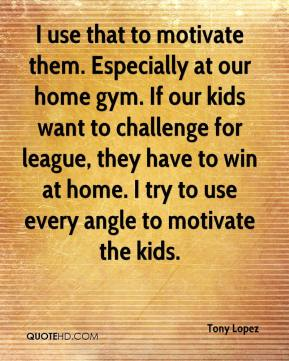 Tony Lopez  - I use that to motivate them. Especially at our home gym. If our kids want to challenge for league, they have to win at home. I try to use every angle to motivate the kids.