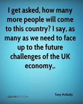 Tony McNulty  - I get asked, how many more people will come to this country? I say, as many as we need to face up to the future challenges of the UK economy.