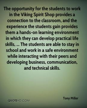 Tony Miller  - The opportunity for the students to work in the Viking Spirit Shop provides a connection to the classroom, and the experience the students gain provides them a hands-on learning environment in which they can develop practical life skills, ... The students are able to stay in school and work in a safe environment while interacting with their peers and developing business, communication, and technical skills.