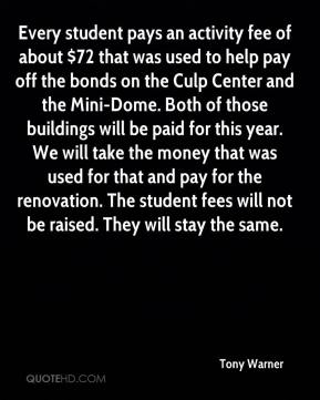 Tony Warner  - Every student pays an activity fee of about $72 that was used to help pay off the bonds on the Culp Center and the Mini-Dome. Both of those buildings will be paid for this year. We will take the money that was used for that and pay for the renovation. The student fees will not be raised. They will stay the same.