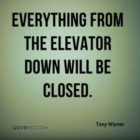 Tony Warner  - Everything from the elevator down will be closed.