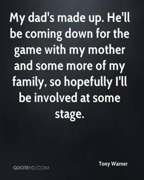 My dad's made up. He'll be coming down for the game with my mother and some more of my family, so hopefully I'll be involved at some stage.