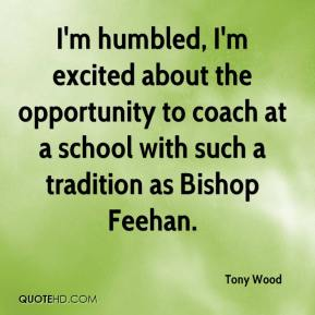 Tony Wood  - I'm humbled, I'm excited about the opportunity to coach at a school with such a tradition as Bishop Feehan.