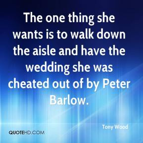 Tony Wood  - The one thing she wants is to walk down the aisle and have the wedding she was cheated out of by Peter Barlow.