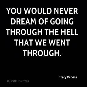 Tracy Perkins  - You would never dream of going through the hell that we went through.