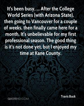 Travis Buck  - It's been busy, ... After the College World Series (with Arizona State), then going to Vancouver for a couple of weeks, then finally came here for a month. It's unbelievable for my first professional season. The good thing is it's not done yet, but I enjoyed my time at Kane County.