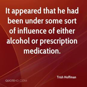 Trish Hoffman  - It appeared that he had been under some sort of influence of either alcohol or prescription medication.