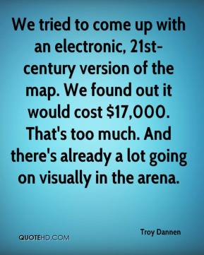 We tried to come up with an electronic, 21st-century version of the map. We found out it would cost $17,000. That's too much. And there's already a lot going on visually in the arena.
