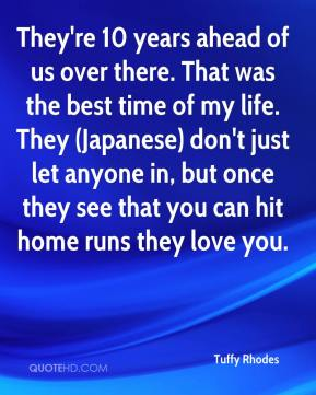 They're 10 years ahead of us over there. That was the best time of my life. They (Japanese) don't just let anyone in, but once they see that you can hit home runs they love you.