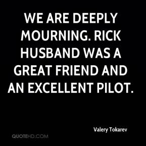 Valery Tokarev  - We are deeply mourning. Rick Husband was a great friend and an excellent pilot.