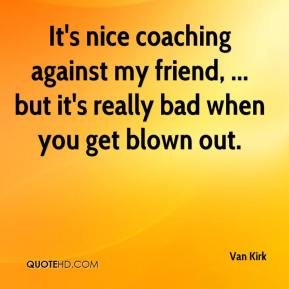 Van Kirk  - It's nice coaching against my friend, ... but it's really bad when you get blown out.