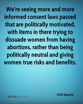 Vicki Saporta  - We're seeing more and more informed consent laws passed that are politically motivated, with items in there trying to dissuade women from having abortions, rather than being politically neutral and giving women true risks and benefits.