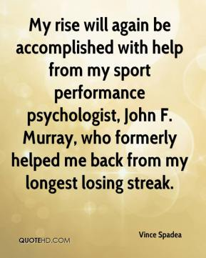 Vince Spadea  - My rise will again be accomplished with help from my sport performance psychologist, John F. Murray, who formerly helped me back from my longest losing streak.